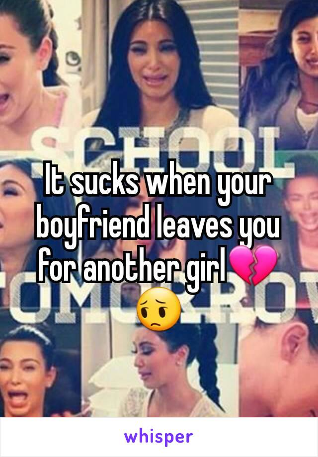 It sucks when your boyfriend leaves you for another girl💔😔