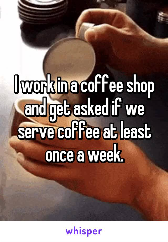 I work in a coffee shop and get asked if we serve coffee at least once a week.