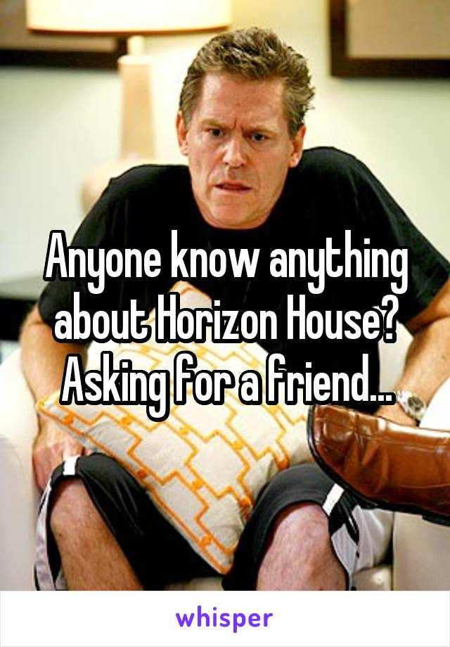 Anyone know anything about Horizon House? Asking for a friend...