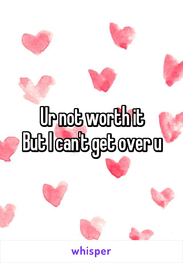 Ur not worth it But I can't get over u
