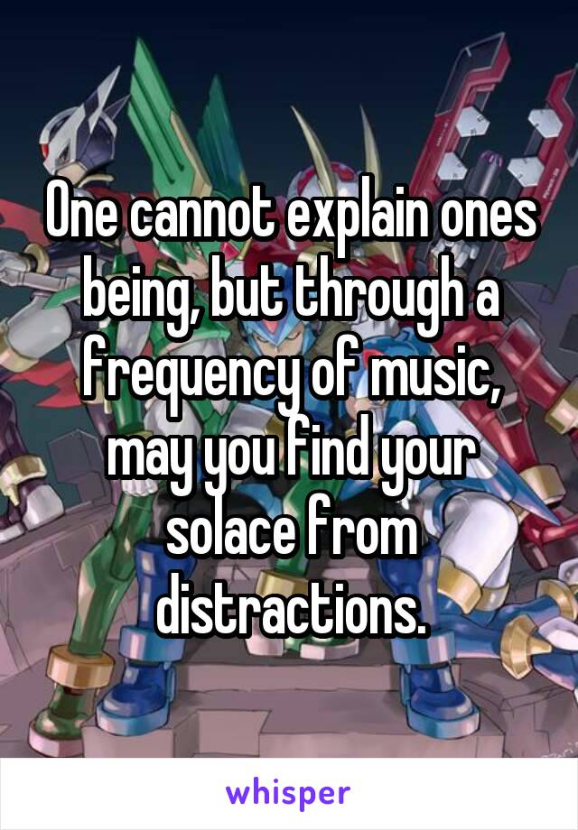 One cannot explain ones being, but through a frequency of music, may you find your solace from distractions.