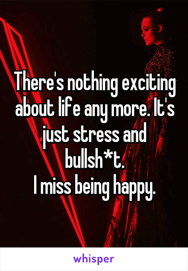 There's nothing exciting about life any more. It's just stress and bullsh*t. I miss being happy.