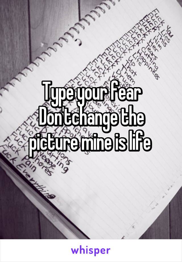 Type your fear Don'tchange the picture mine is life