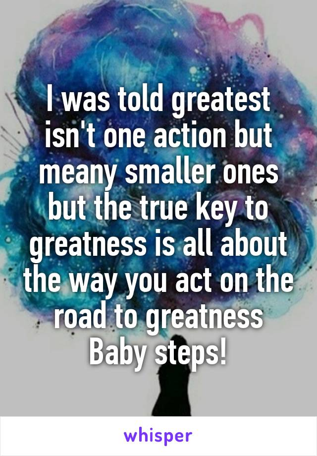 I was told greatest isn't one action but meany smaller ones but the true key to greatness is all about the way you act on the road to greatness Baby steps!