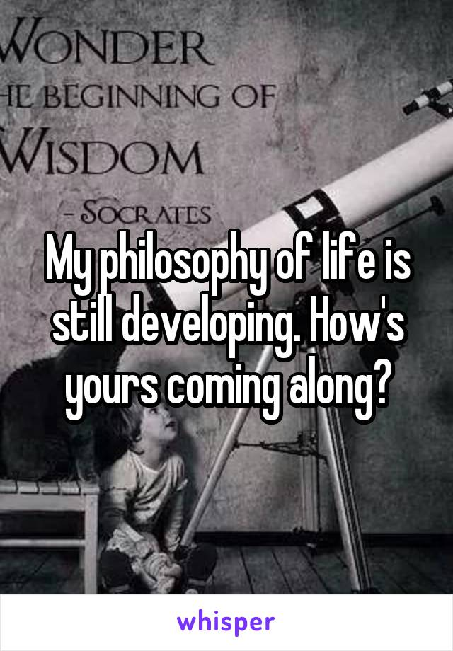 My philosophy of life is still developing. How's yours coming along?