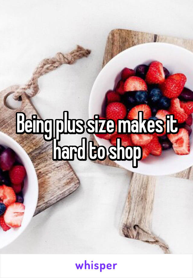 Being plus size makes it hard to shop
