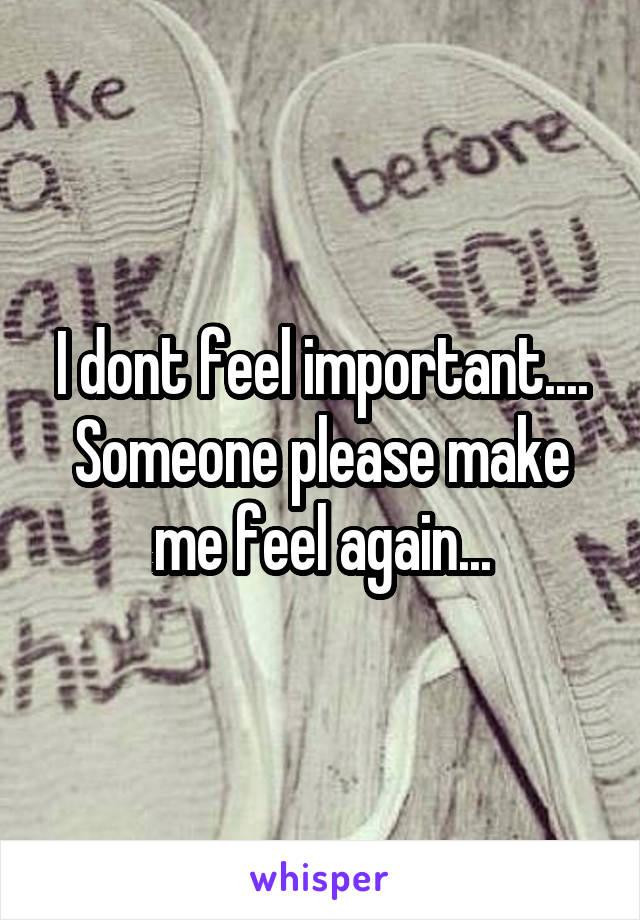 I dont feel important.... Someone please make me feel again...