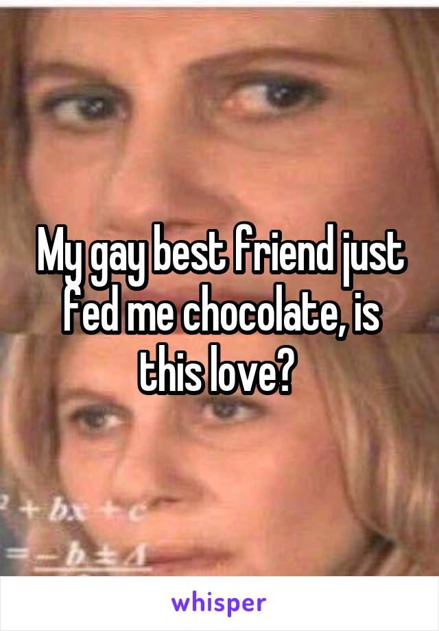 My gay best friend just fed me chocolate, is this love?