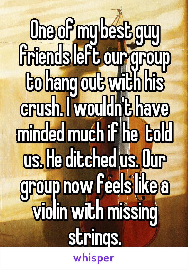 One of my best guy friends left our group to hang out with his crush. I wouldn't have minded much if he  told us. He ditched us. Our group now feels like a violin with missing strings.