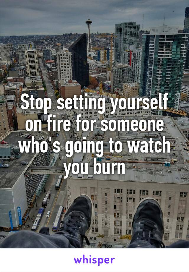 Stop setting yourself on fire for someone who's going to watch you burn