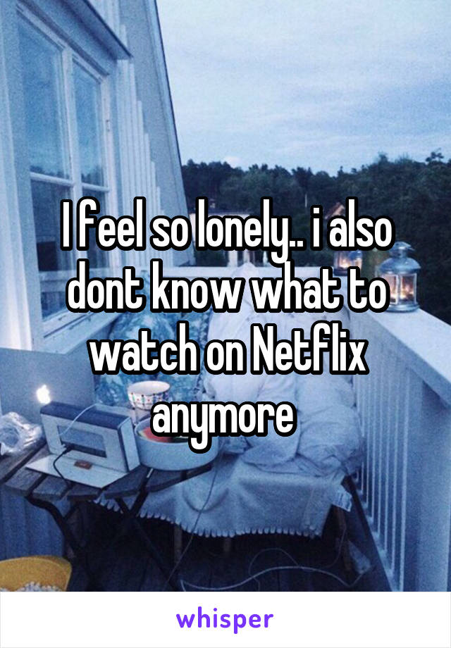 I feel so lonely.. i also dont know what to watch on Netflix anymore