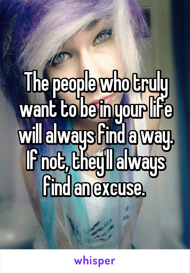 The people who truly want to be in your life will always find a way. If not, they'll always find an excuse.