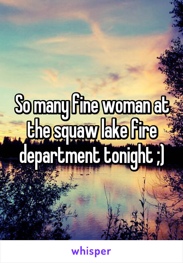 So many fine woman at the squaw lake fire department tonight ;)