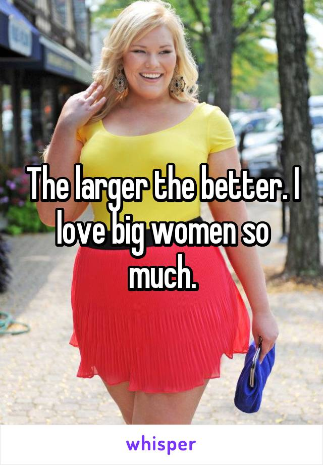 The larger the better. I love big women so much.