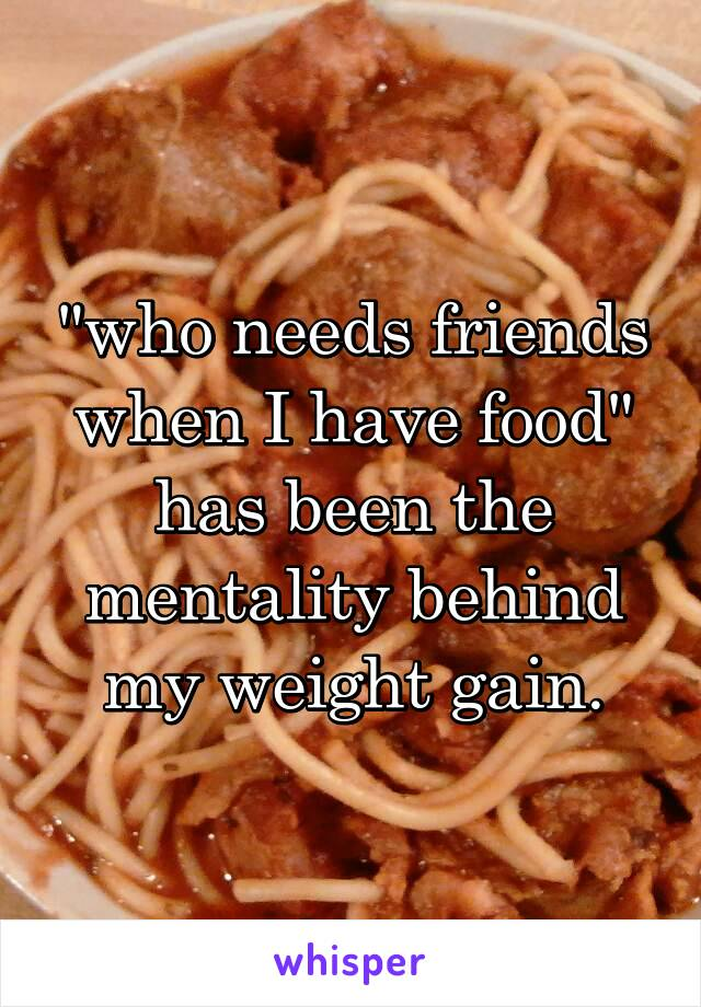 """""""who needs friends when I have food"""" has been the mentality behind my weight gain."""
