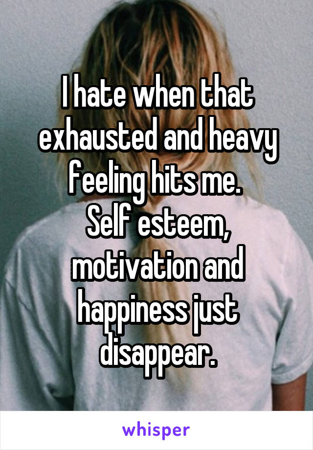 I hate when that exhausted and heavy feeling hits me.  Self esteem, motivation and happiness just disappear.