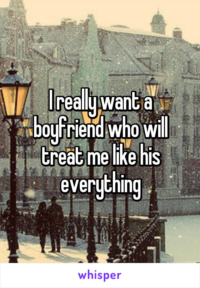 I really want a boyfriend who will treat me like his everything