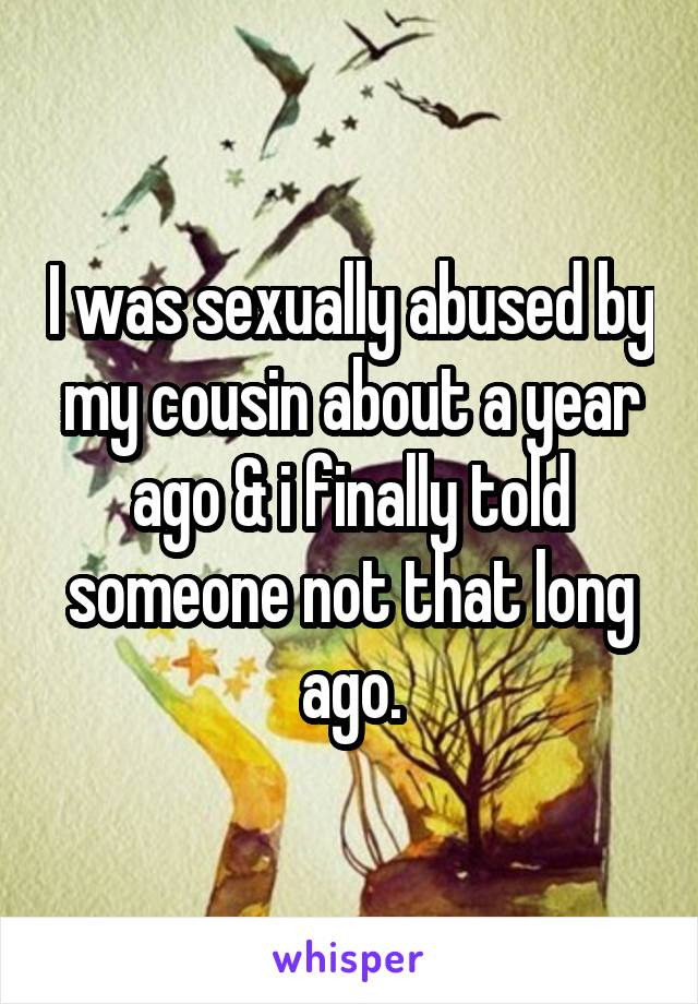 I was sexually abused by my cousin about a year ago & i finally told someone not that long ago.