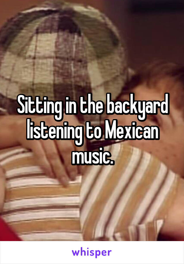 Sitting in the backyard listening to Mexican music.