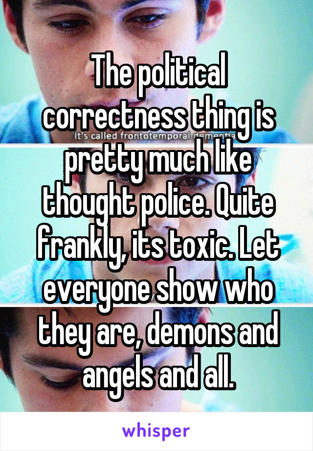 The political correctness thing is pretty much like thought police. Quite frankly, its toxic. Let everyone show who they are, demons and angels and all.