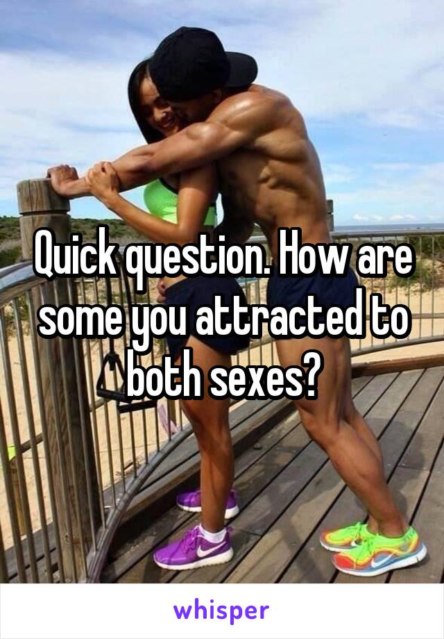 Quick question. How are some you attracted to both sexes?