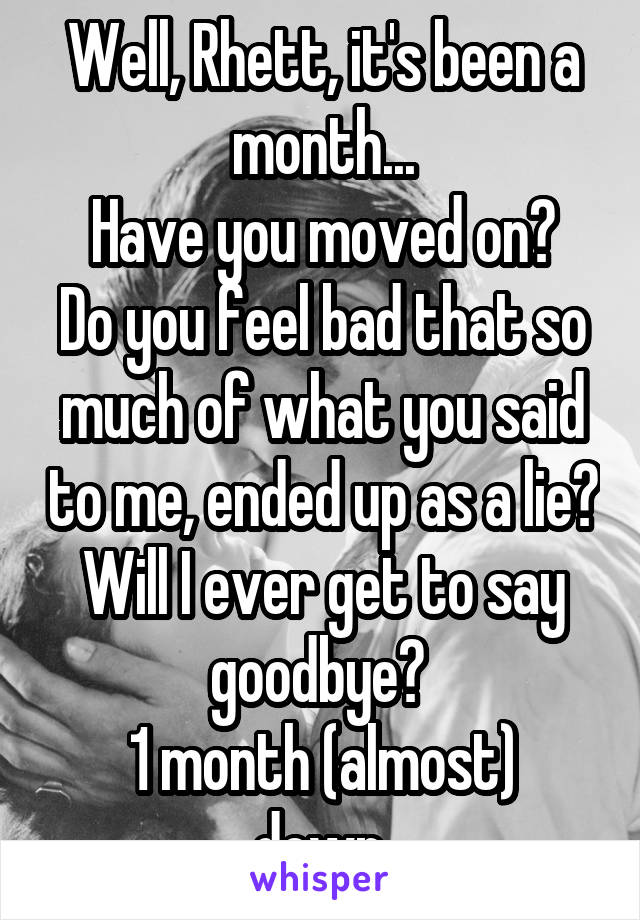 Well, Rhett, it's been a month... Have you moved on? Do you feel bad that so much of what you said to me, ended up as a lie? Will I ever get to say goodbye?  1 month (almost) down.