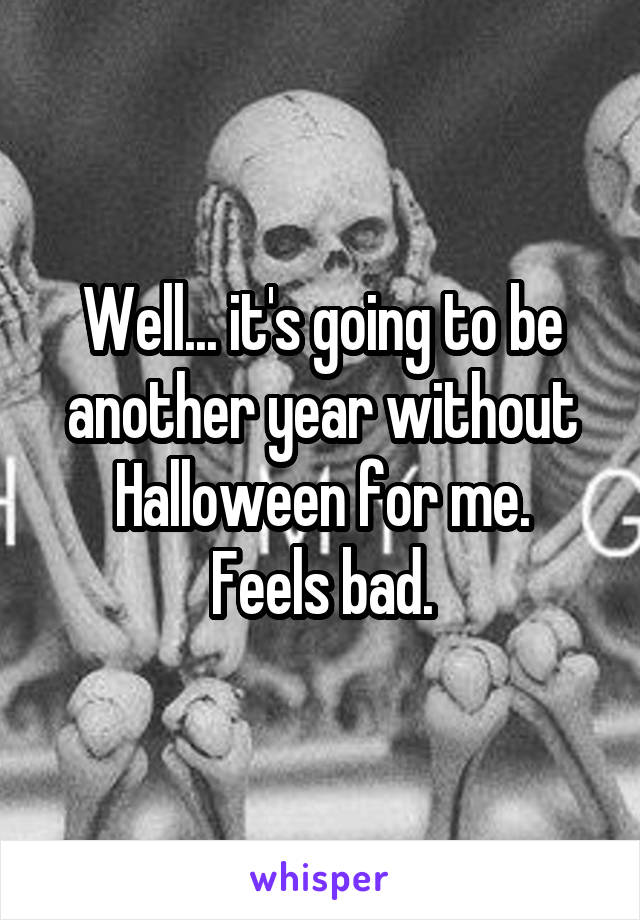 Well... it's going to be another year without Halloween for me. Feels bad.