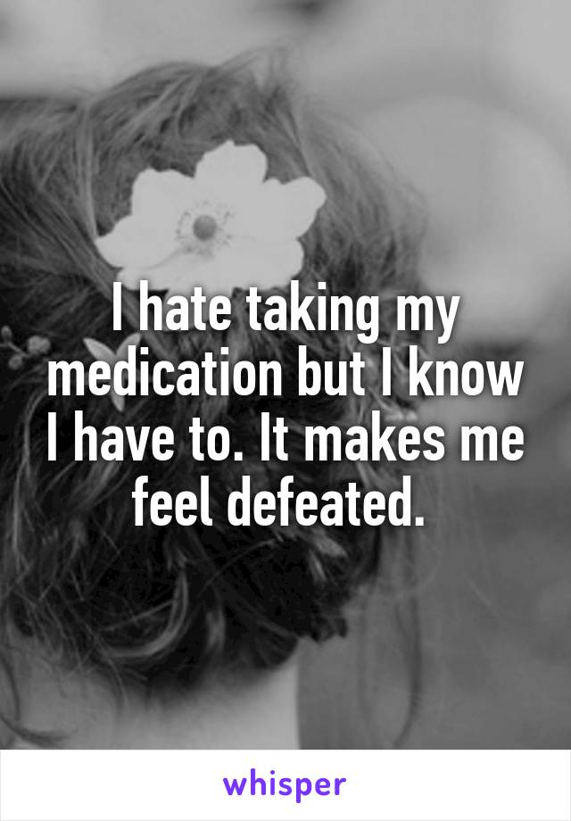 I hate taking my medication but I know I have to. It makes me feel defeated.