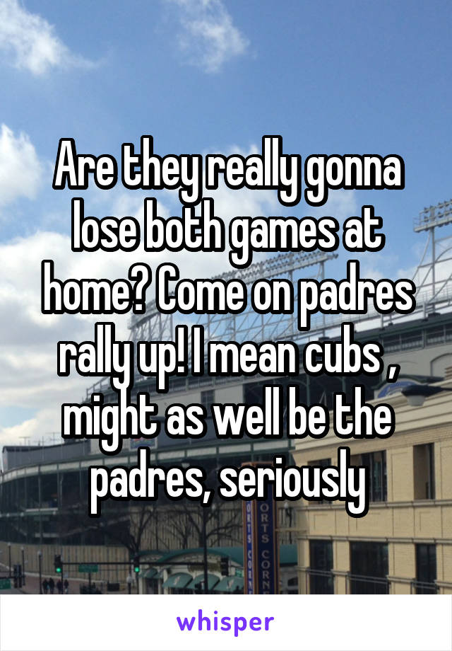 Are they really gonna lose both games at home? Come on padres rally up! I mean cubs , might as well be the padres, seriously