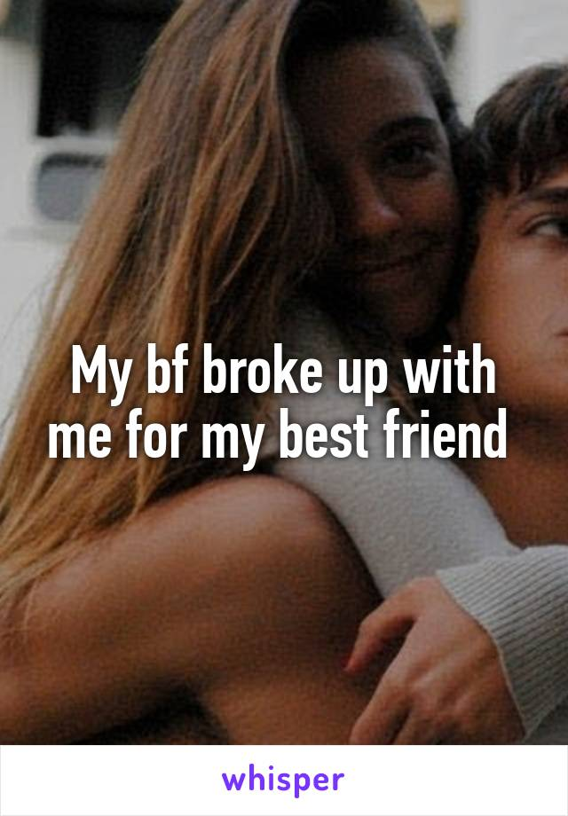 My bf broke up with me for my best friend