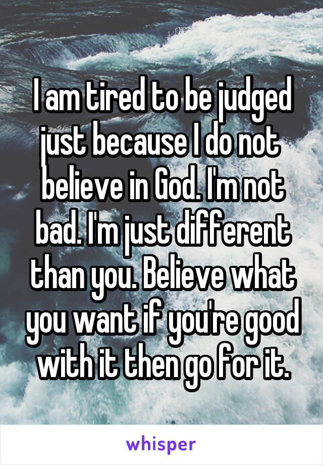 I am tired to be judged just because I do not  believe in God. I'm not bad. I'm just different than you. Believe what you want if you're good with it then go for it.