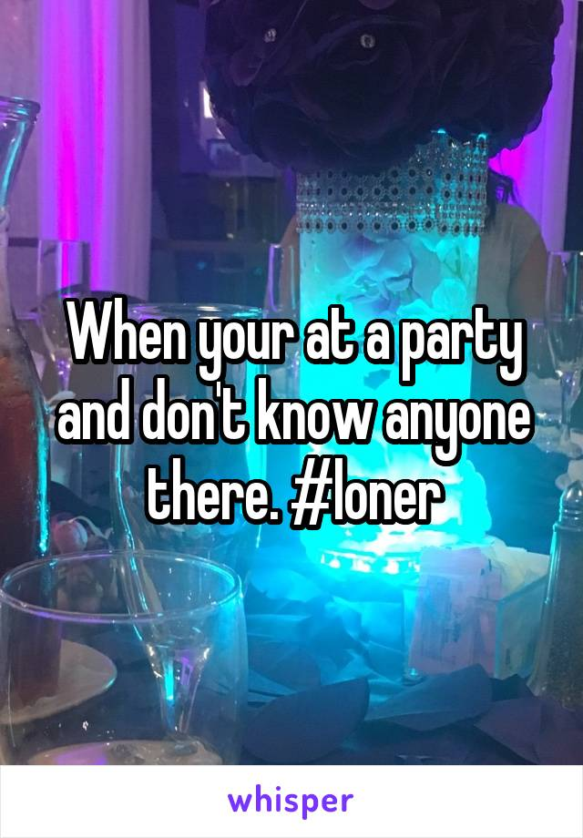 When your at a party and don't know anyone there. #loner