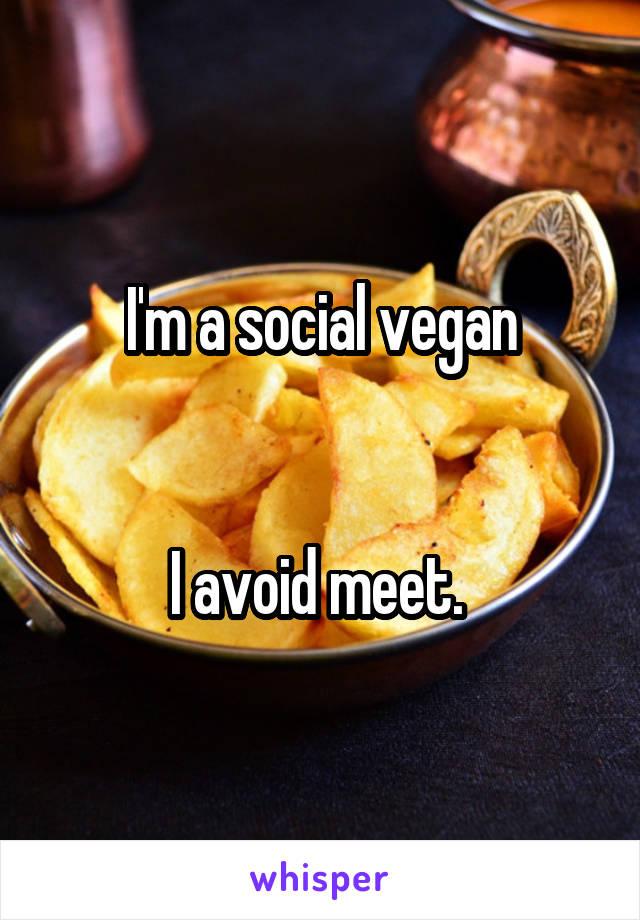 I'm a social vegan   I avoid meet.