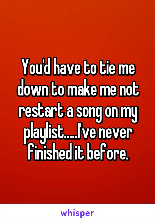 You'd have to tie me down to make me not restart a song on my playlist.....I've never finished it before.