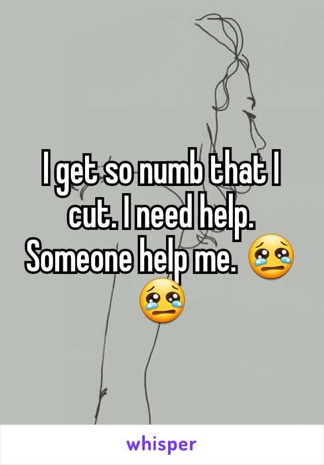 I get so numb that I cut. I need help. Someone help me. 😢😢