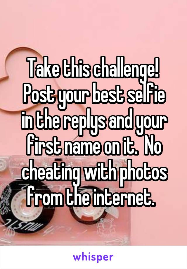 Take this challenge!  Post your best selfie in the replys and your first name on it.  No cheating with photos from the internet.