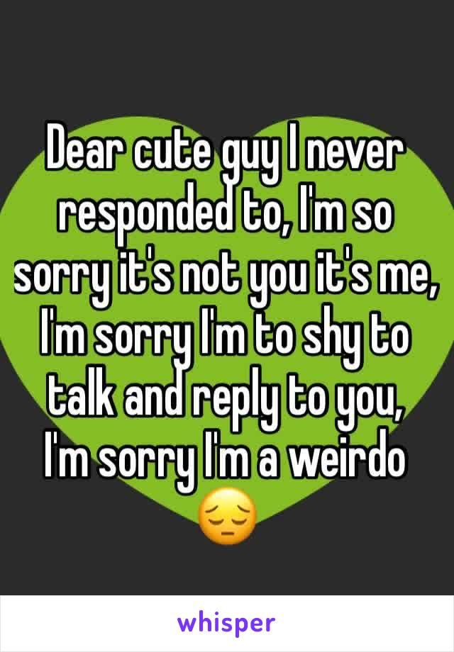 Dear cute guy I never responded to, I'm so sorry it's not you it's me, I'm sorry I'm to shy to talk and reply to you, I'm sorry I'm a weirdo 😔