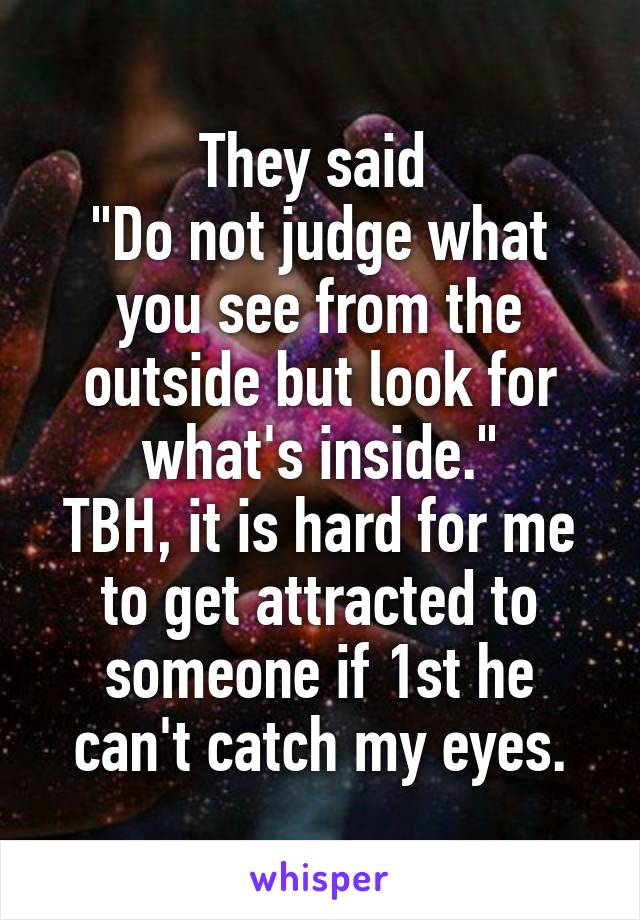"They said  ""Do not judge what you see from the outside but look for what's inside."" TBH, it is hard for me to get attracted to someone if 1st he can't catch my eyes."