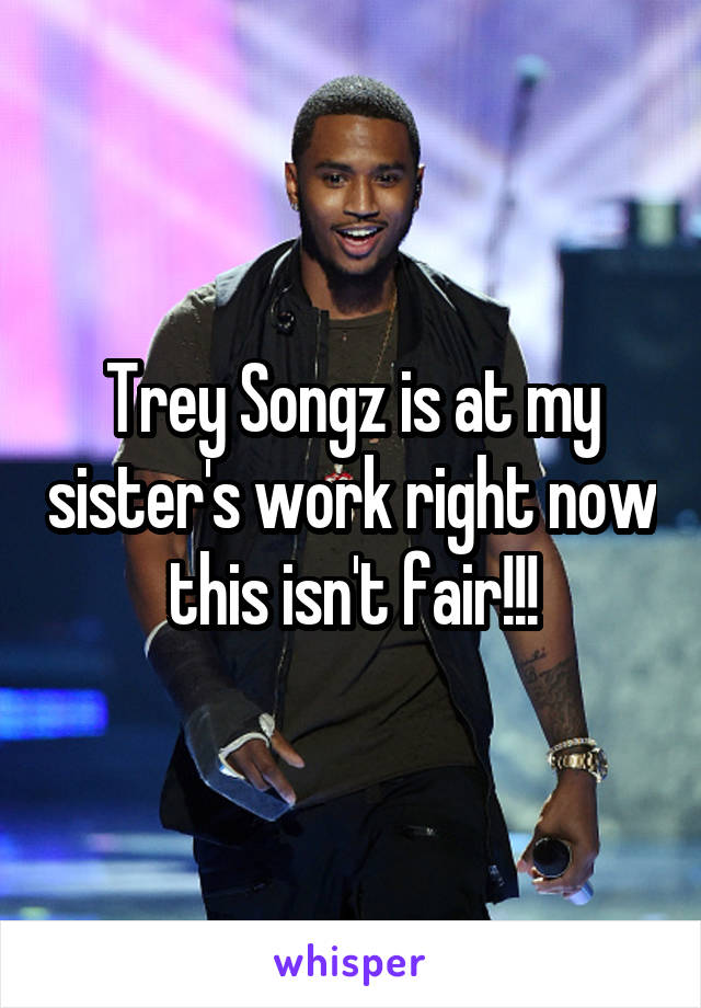 Trey Songz is at my sister's work right now this isn't fair!!!