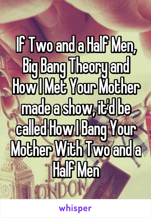 If Two and a Half Men, Big Bang Theory and How I Met Your Mother made a show, it'd be called How I Bang Your Mother With Two and a Half Men
