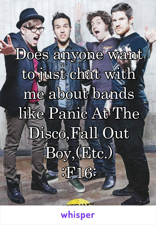 Does anyone want to just chat with me about bands like Panic At The Disco,Fall Out Boy,(Etc.) :F16: