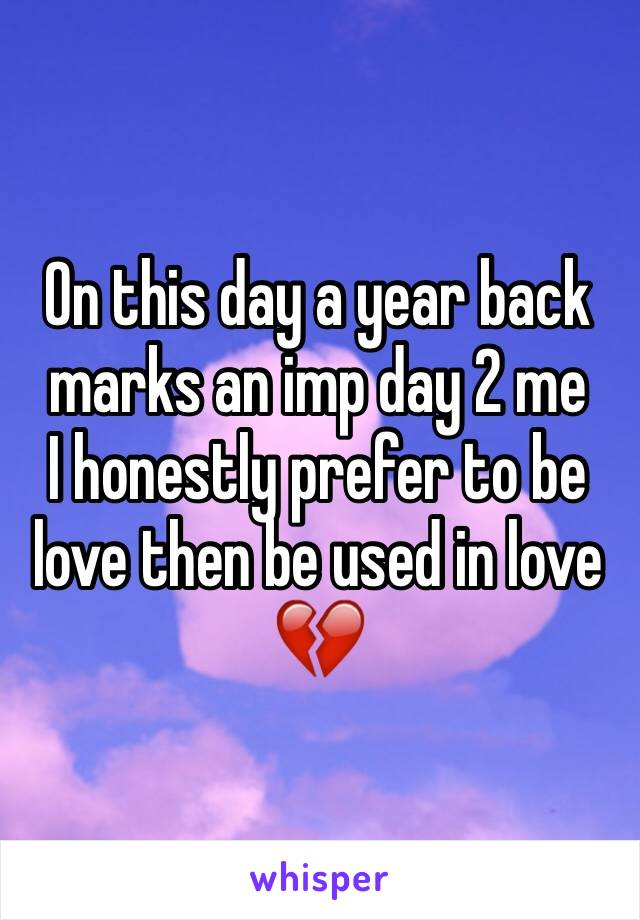On this day a year back marks an imp day 2 me I honestly prefer to be love then be used in love 💔