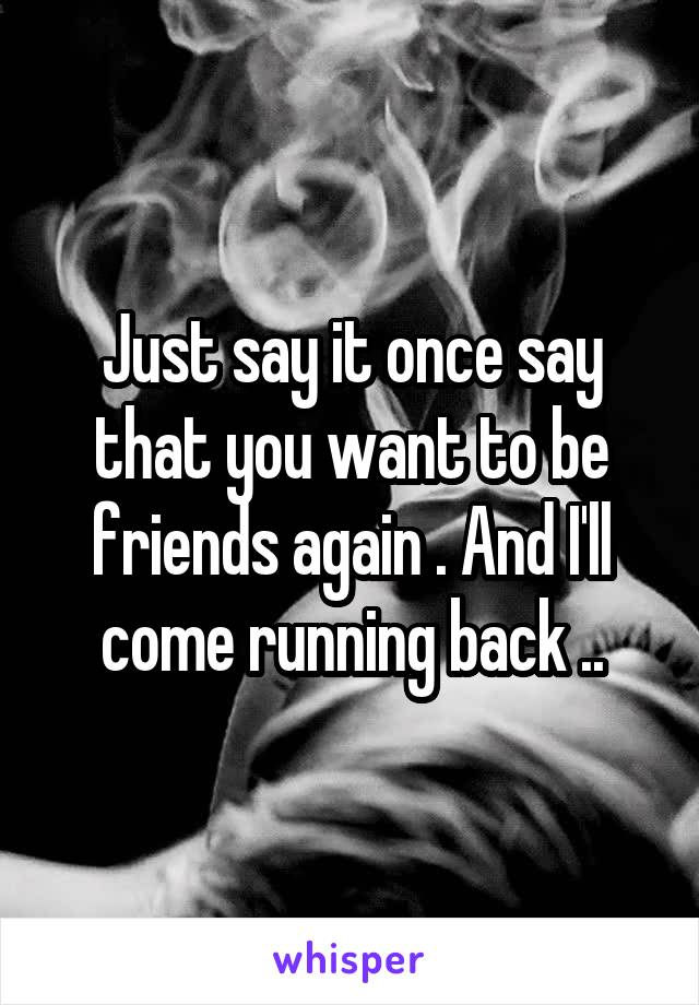 Just say it once say that you want to be friends again . And I'll come running back ..