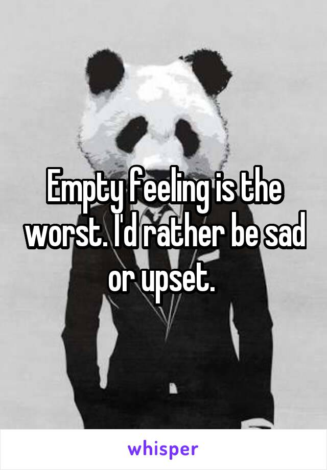 Empty feeling is the worst. I'd rather be sad or upset.