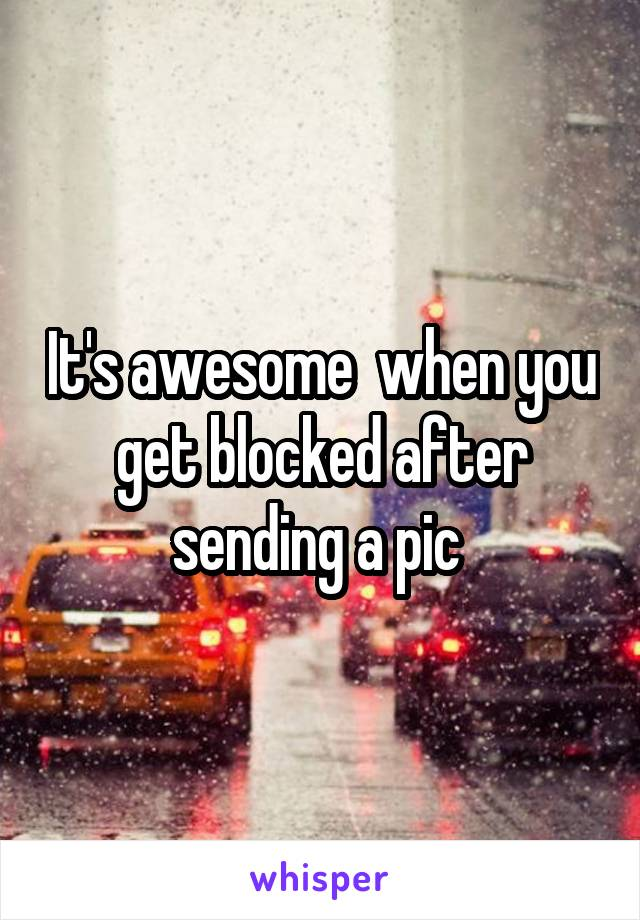 It's awesome  when you get blocked after sending a pic
