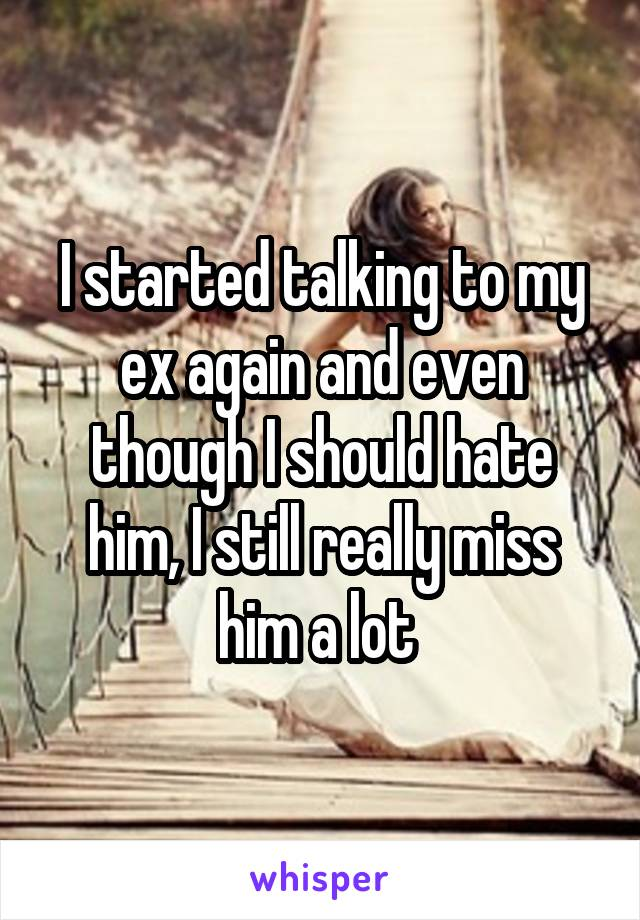 I started talking to my ex again and even though I should hate him, I still really miss him a lot