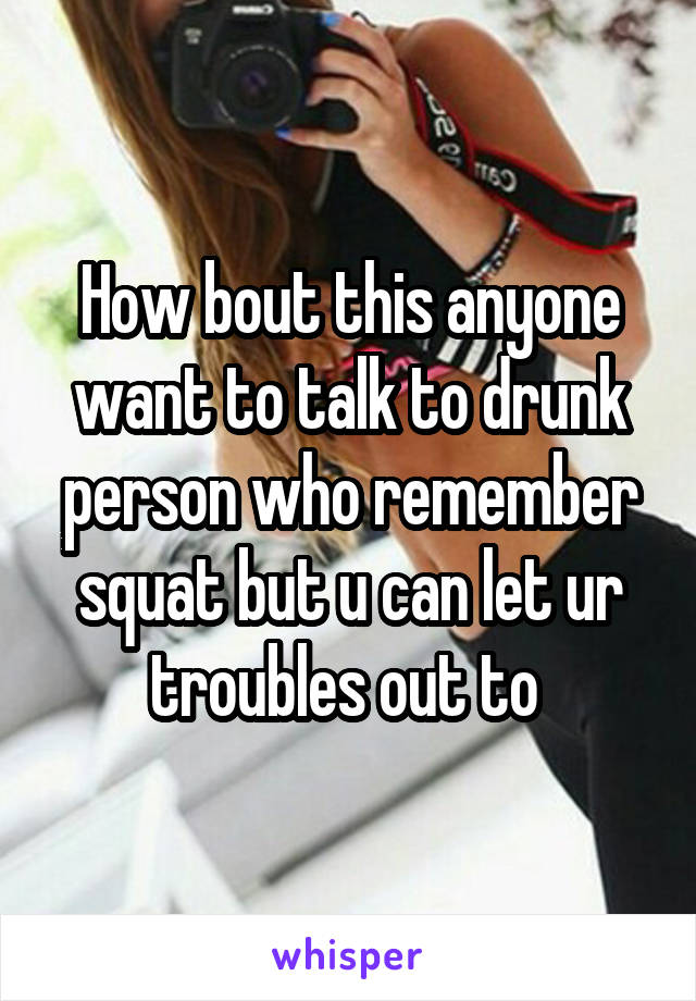 How bout this anyone want to talk to drunk person who remember squat but u can let ur troubles out to
