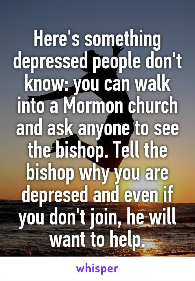 Here's something depressed people don't know: you can walk into a Mormon church and ask anyone to see the bishop. Tell the bishop why you are depresed and even if you don't join, he will want to help.