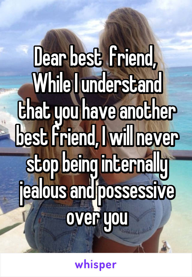 Dear best  friend,  While I understand that you have another best friend, I will never stop being internally jealous and possessive over you