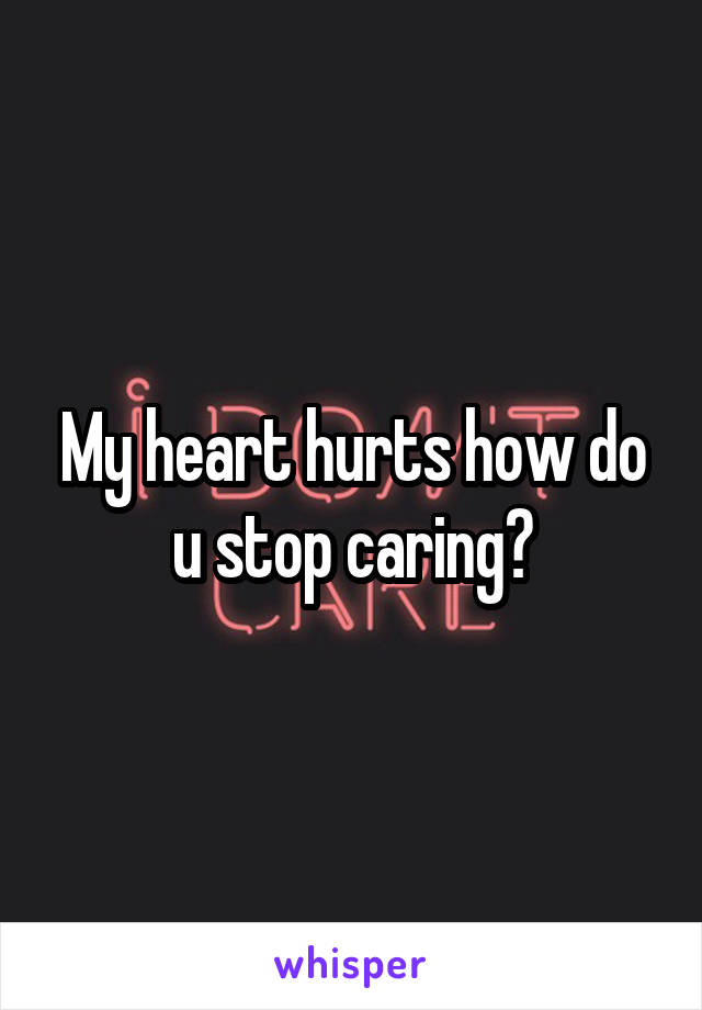 My heart hurts how do u stop caring?